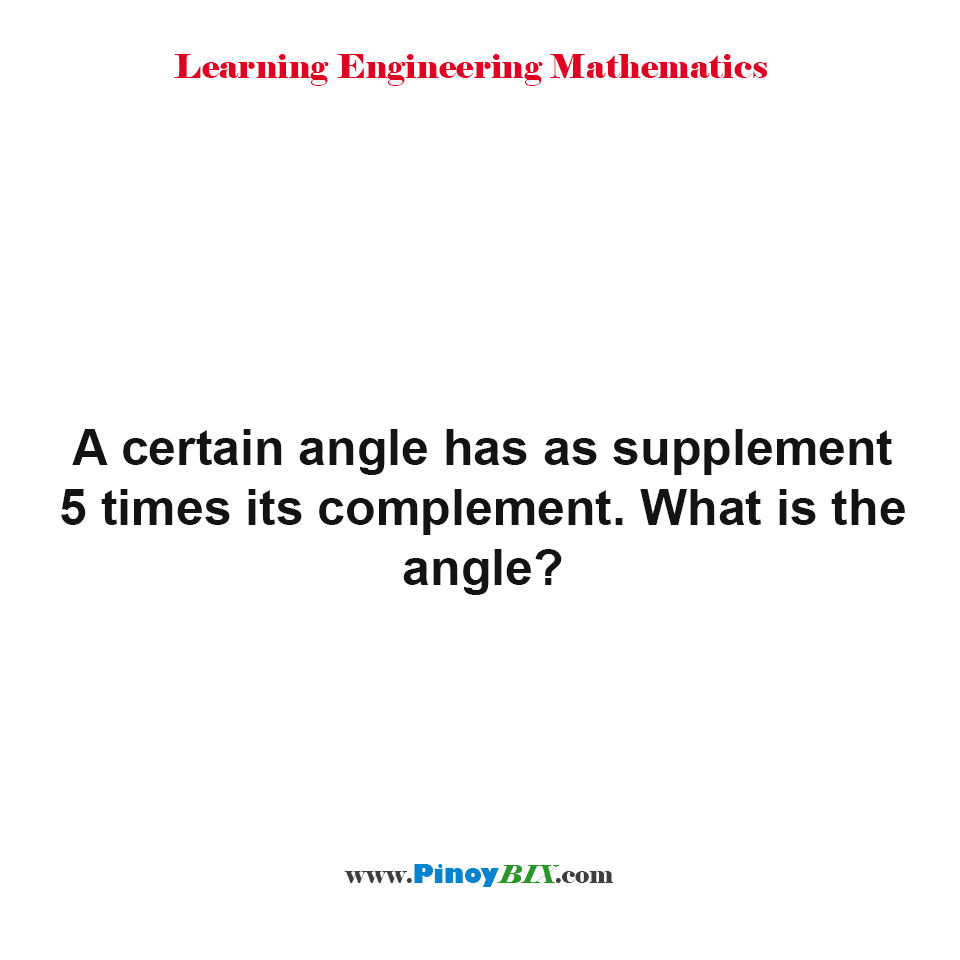 A certain angle has as supplement 5 times its complement. What is the angle?