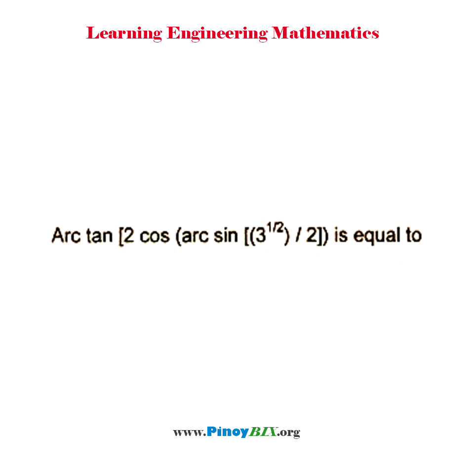 Solution: Arc tan [2cos (arc sin (3^(1/2) / 2))] is equal to